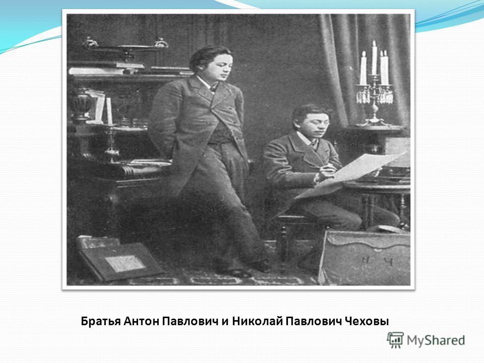 Братья Антон Павлович и Николай Павлович Чеховы