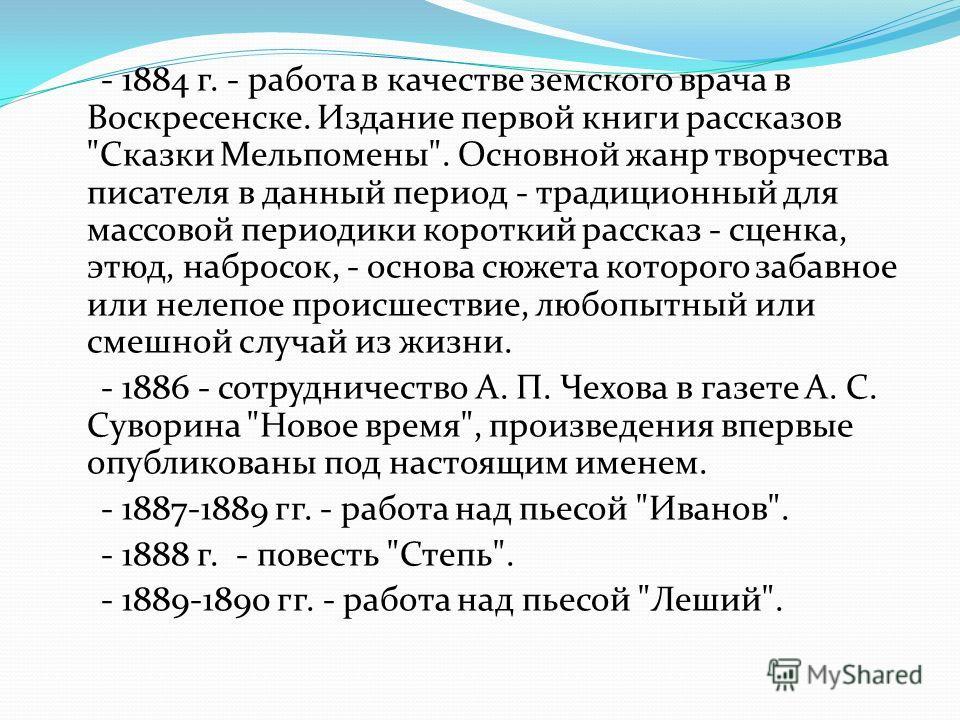 - 1884 г. - работа в качестве земского врача в Воскресенске. Издание первой книги рассказов