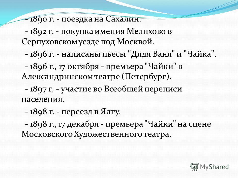 - 1890 г. - поездка на Сахалин. - 1892 г. - покупка имения Мелихово в Серпуховском уезде под Москвой. - 1896 г. - написаны пьесы