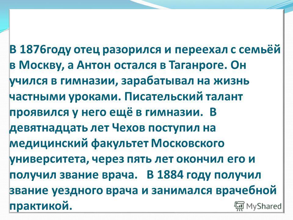 В 1876 году отец разорился и переехал с семьёй в Москву, а Антон остался в Таганроге. Он учился в гимназии, зарабатывал на жизнь частными уроками. Писательский талант проявился у него ещё в гимназии. В девятнадцать лет Чехов поступил на медицинский ф