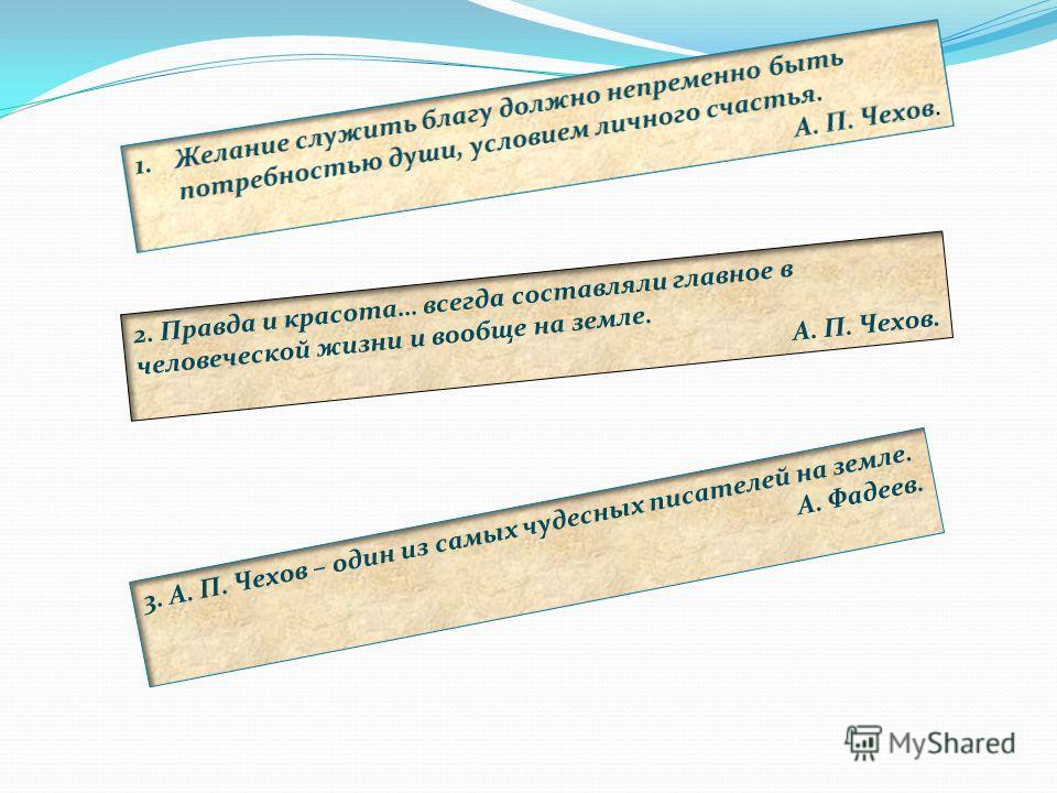 2. Правда и красота… всегда составляли главное в человеческой жизни и вообще на земле. А. П. Чехов. 3. А. П. Чехов – один из самых чудесных писателей на земле. А. Фадеев.