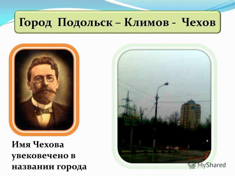 Город Подольск – Климов - Чехов Имя Чехова увековечено в названии города