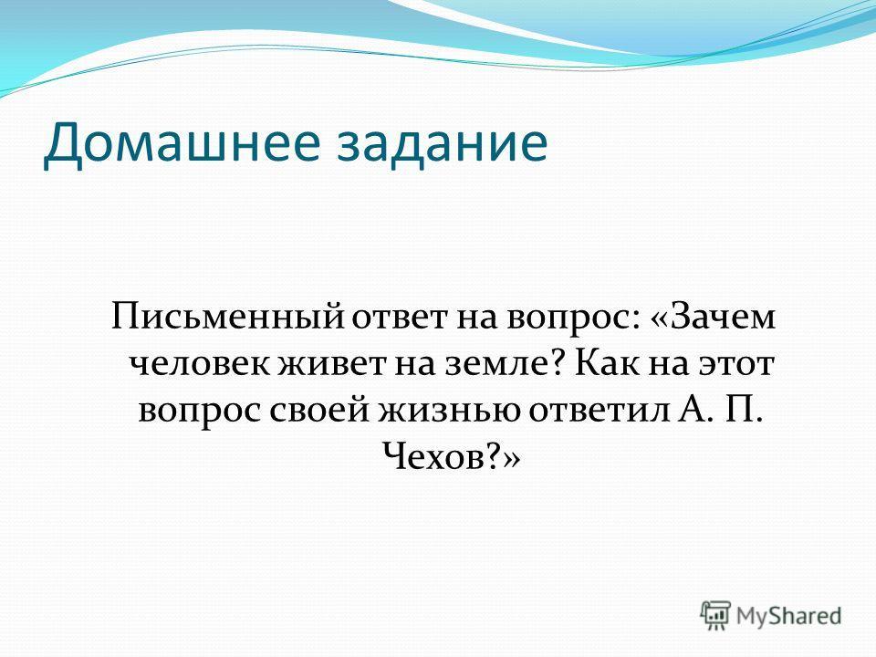Домашнее задание Письменный ответ на вопрос: «Зачем человек живет на земле? Как на этот вопрос своей жизнью ответил А. П. Чехов?»
