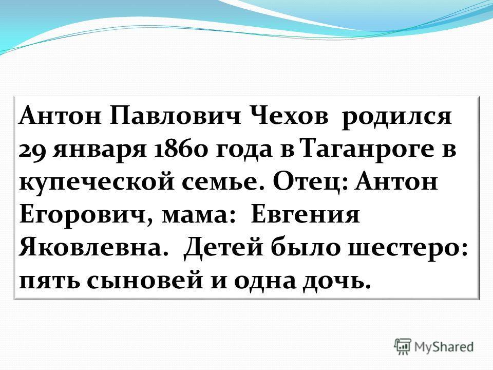 Антон Павлович Чехов родился 29 января 1860 года в Таганроге в купеческой семье. Отец: Антон Егорович, мама: Евгения Яковлевна. Детей было шестеро: пять сыновей и одна дочь.