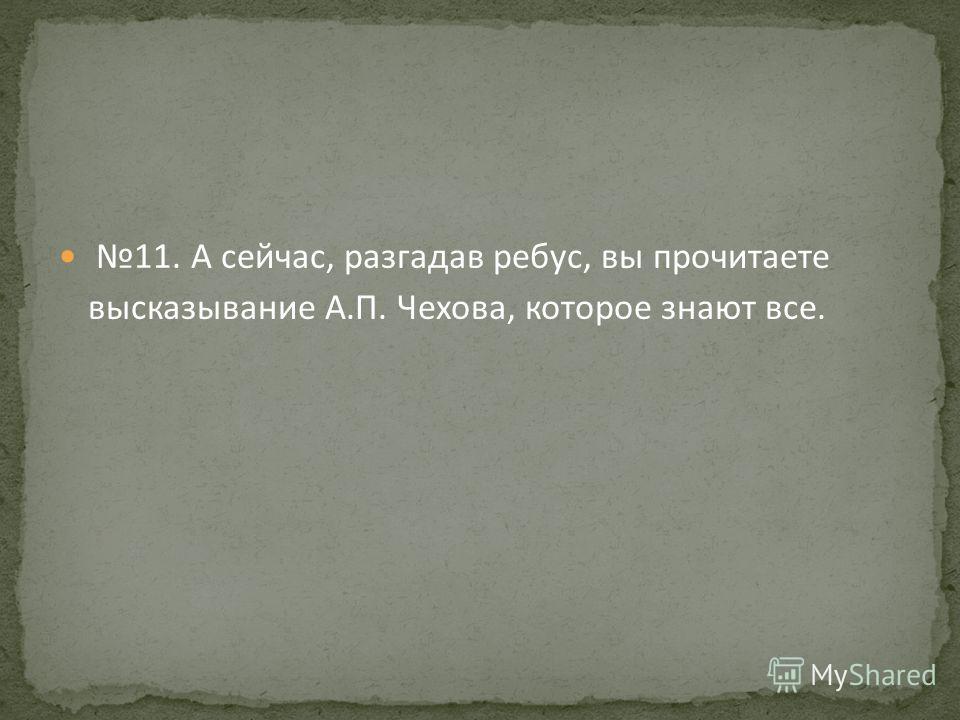 11. А сейчас, разгадав ребус, вы прочитаете высказывание А.П. Чехова, которое знают все.