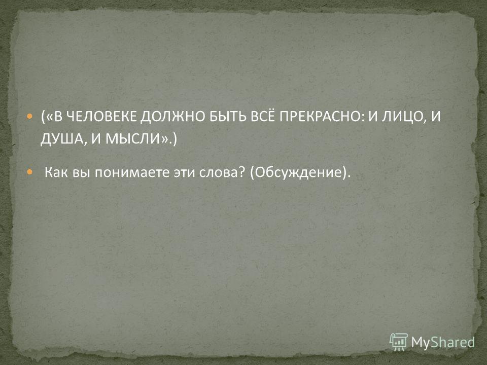 («В ЧЕЛОВЕКЕ ДОЛЖНО БЫТЬ ВСЁ ПРЕКРАСНО: И ЛИЦО, И ДУША, И МЫСЛИ».) Как вы понимаете эти слова? (Обсуждение).