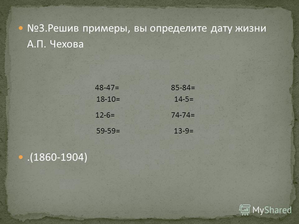 3. Решив примеры, вы определите дату жизни А.П. Чехова.(1860-1904) 48-47= 85-84= 18-10= 14-5= 12-6= 74-74= 59-59= 13-9=