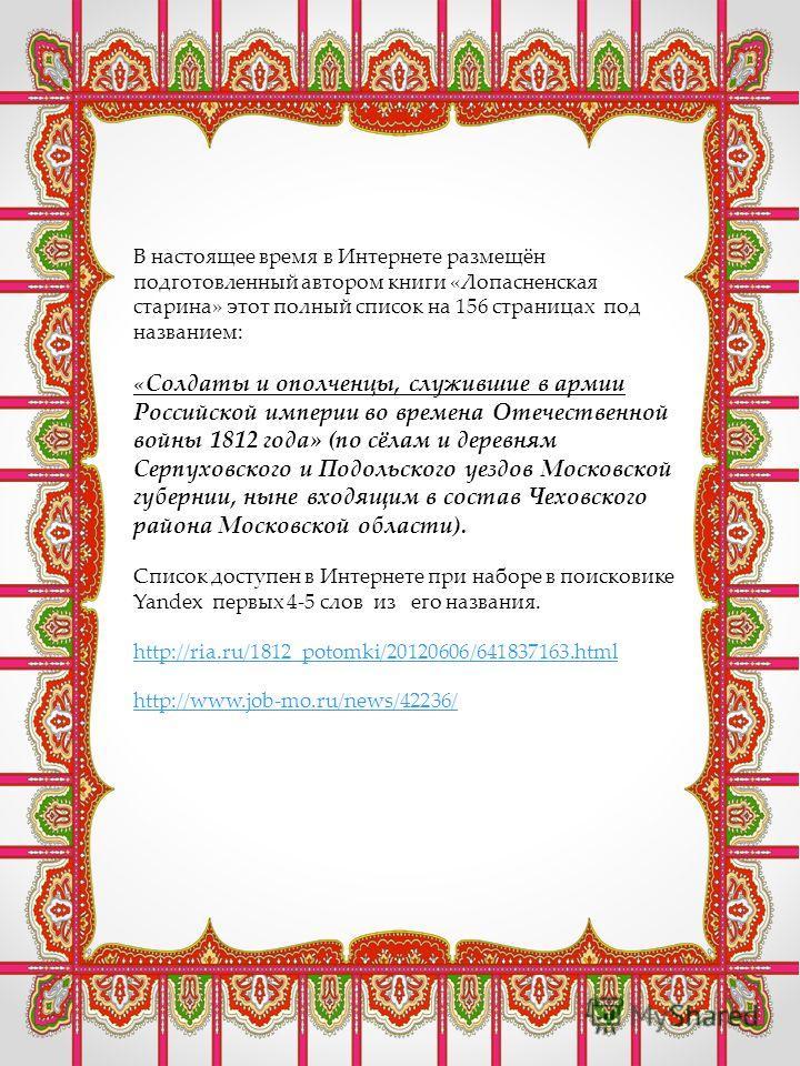 В настоящее время в Интернете размещён подготовленный автором книги «Лопасненская старина» этот полный список на 156 страницах под названием: «Солдаты и ополченцы, служившие в армии Российской империи во времена Отечественной войны 1812 года» (по сёл