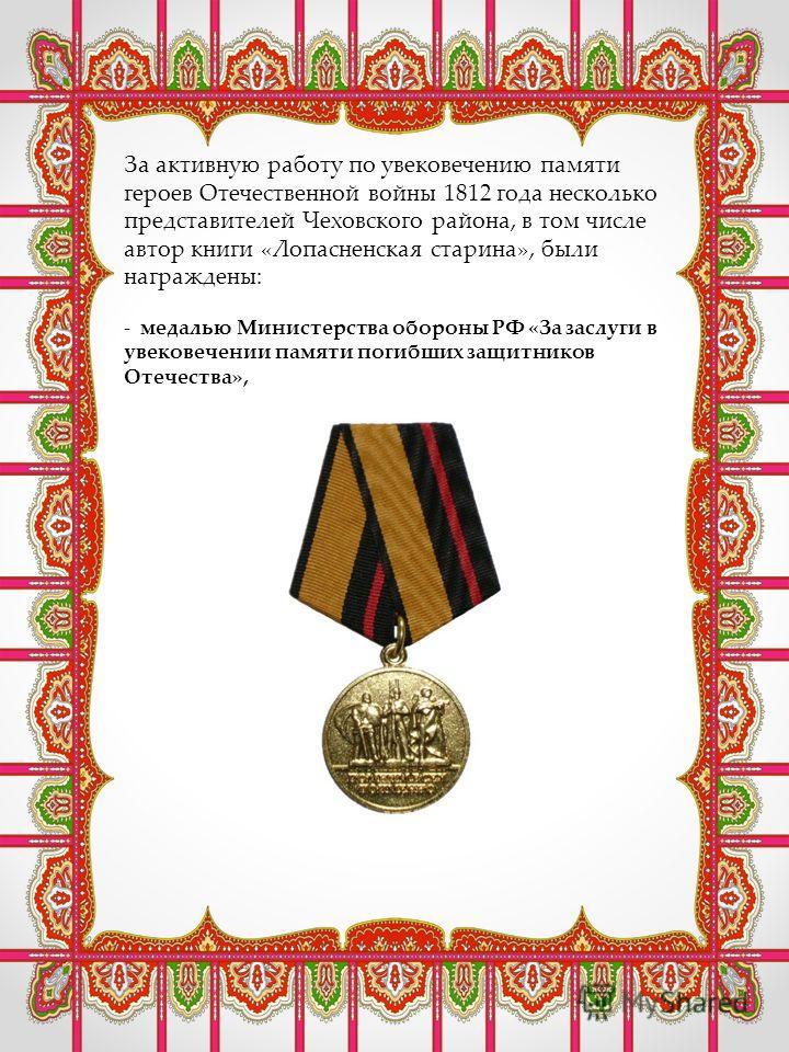 За активную работу по увековечению памяти героев Отечественной войны 1812 года несколько представителей Чеховского района, в том числе автор книги «Лопасненская старина», были награждены: - медалью Министерства обороны РФ «За заслуги в увековечении п