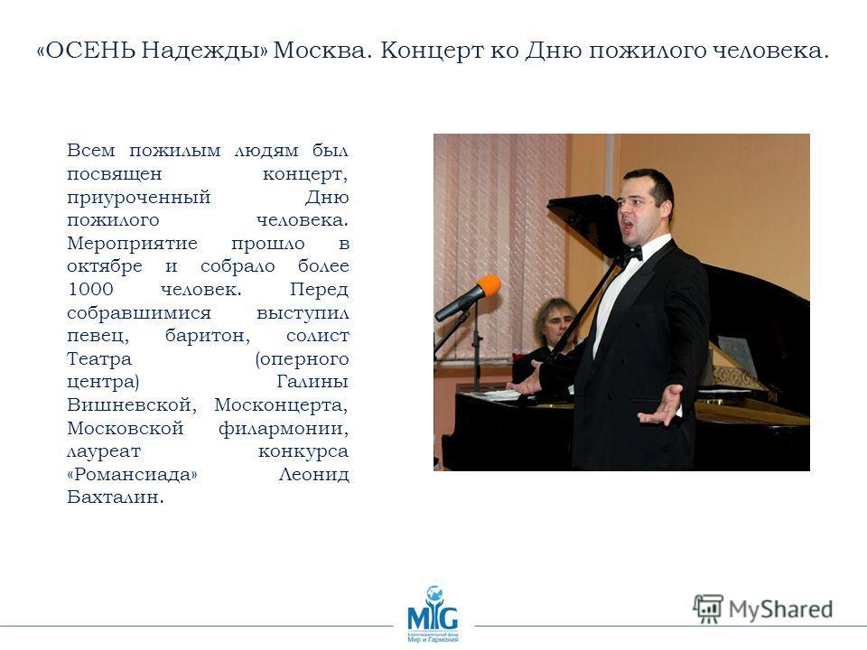 «ОСЕНЬ Надежды» Москва. Концерт ко Дню пожилого человека. Всем пожилым людям был посвящен концерт, приуроченный Дню пожилого человека. Мероприятие прошло в октябре и собрало более 1000 человек. Перед собравшимися выступил певец, баритон, солист Театр