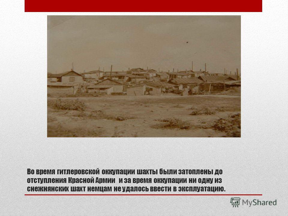 Во время гитлеровской оккупации шахты были затоплены до отступления Красной Армии и за время оккупации ни одну из снежнянских шахт немцам не удалось ввести в эксплуатацию.