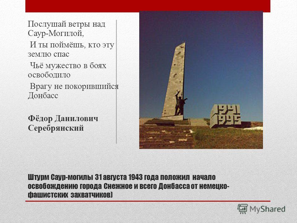 Штурм Саур-могилы 31 августа 1943 года положил начало освобождению города Снежное и всего Донбасса от немецко- фашистских захватчиков) Послушай ветры над Саур-Могилой, И ты поймёшь, кто эту землю спас Чьё мужество в боях освободило Врагу не покоривши