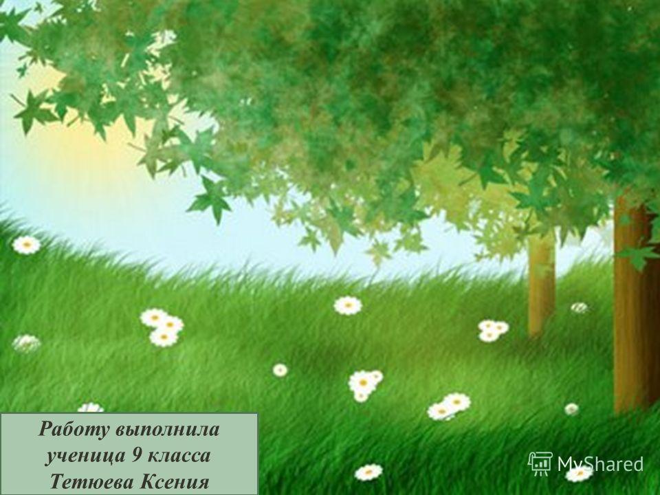 Работу выполнила ученица 9 класса Тетюева Ксения