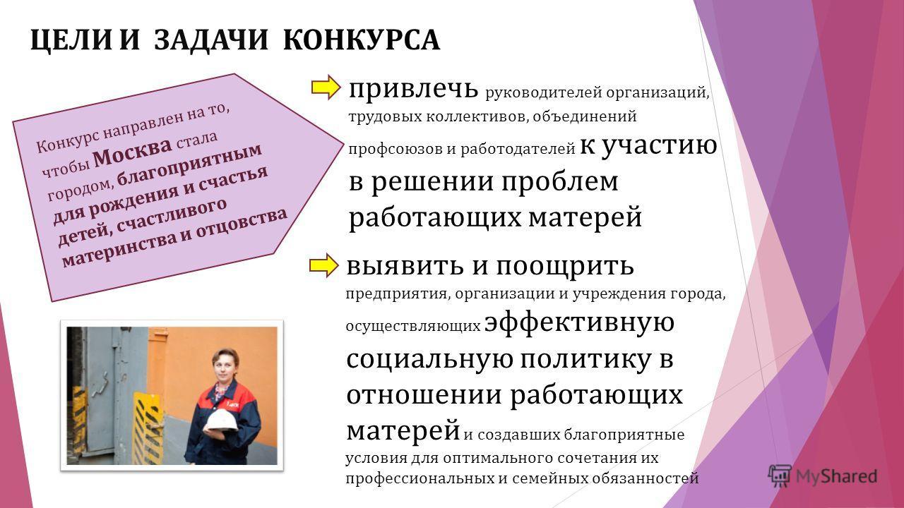 привлечь руководителей организаций, трудовых коллективов, объединений профсоюзов и работодателей к участию в решении проблем работающих матерей Конкурс направлен на то, чтобы Москва стала городом, благоприятным для рождения и счастья детей, счастливо