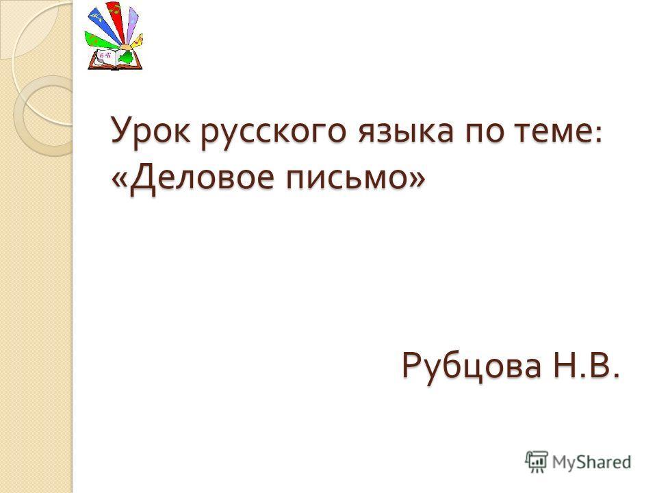 Урок русского языка по теме : « Деловое письмо » Рубцова Н. В.