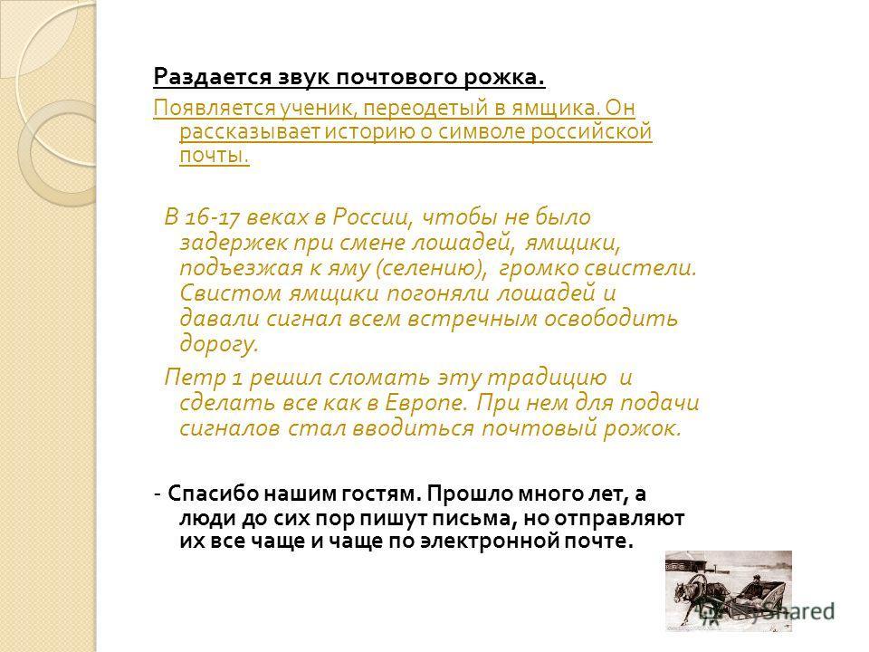 Раздается звук почтового рожка. Появляется ученик, переодетый в ямщика. Он рассказывает историю о символе российской почты. В 16-17 веках в России, чтобы не было задержек при смене лошадей, ямщики, подъезжая к яму ( селению ), громко свистели. Свисто