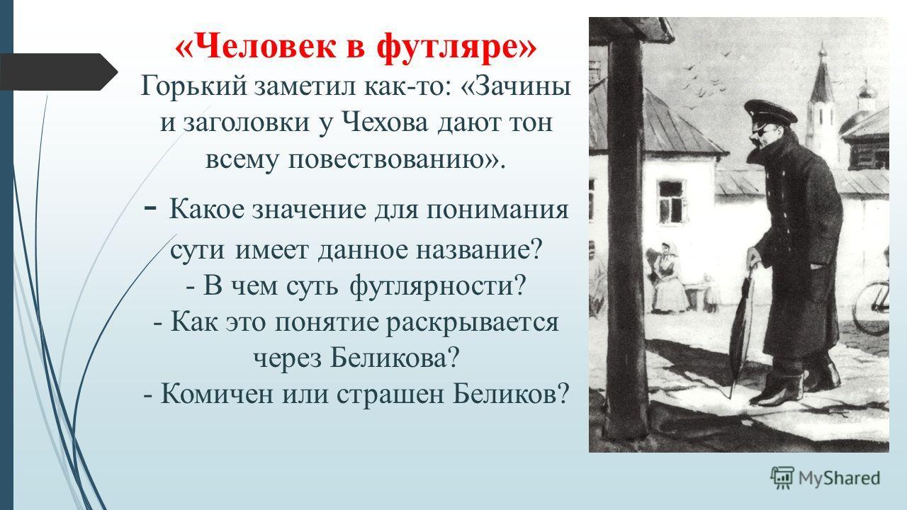 «Человек в футляре» Горький заметил как-то: «Зачины и заголовки у Чехова дают тон всему повествованию». - Какое значение для понимания сути имеет данное название? - В чем суть футлярности? - Как это понятие раскрывается через Беликова? - Комичен или