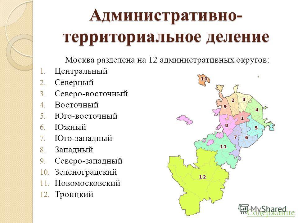 Административно- территориальное деление Москва разделена на 12 административных округов: 1. Центральный 2. Северный 3. Северо-восточный 4. Восточный 5. Юго-восточный 6. Южный 7. Юго-западный 8. Западный 9. Северо-западный 10. Зеленоградский 11. Ново