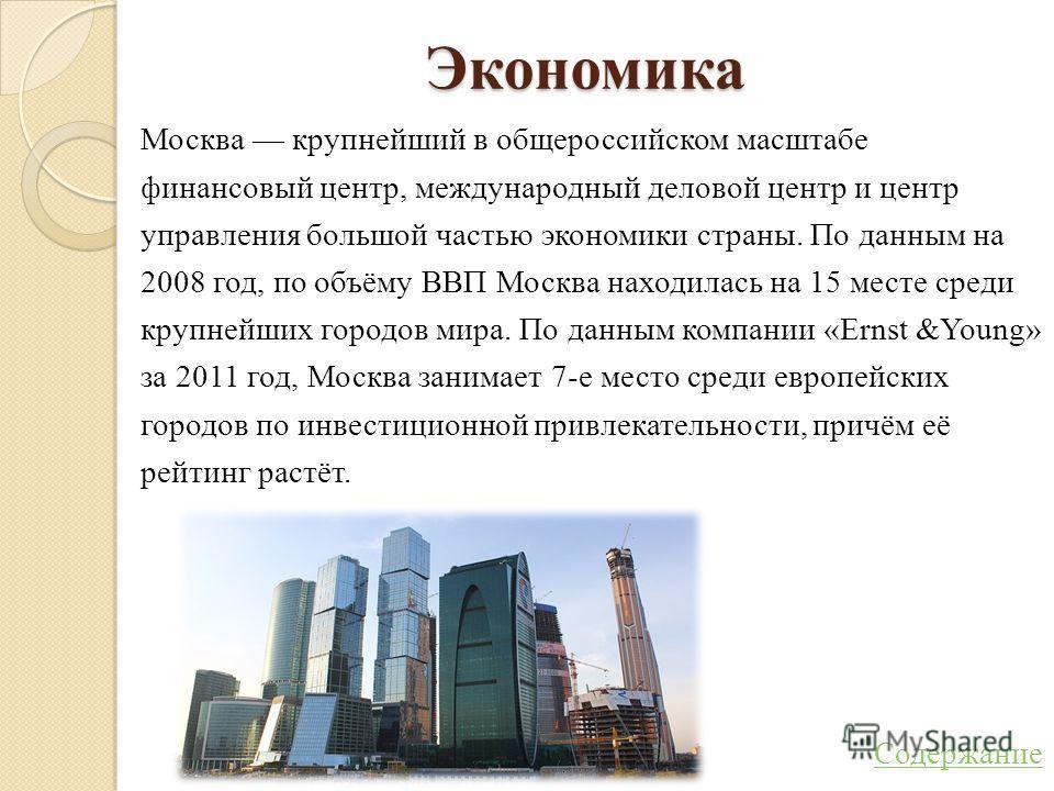 Экономика Москва крупнейший в общероссийском масштабе финансовый центр, международный деловой центр и центр управления большой частью экономики страны. По данным на 2008 год, по объёму ВВП Москва находилась на 15 месте среди крупнейших городов мира.