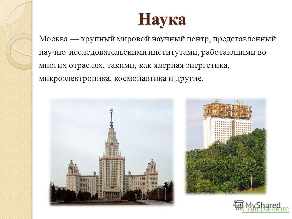 Наука Москва крупный мировой научный центр, представленный научно-исследовательскими институтами, работающими во многих отраслях, такими, как ядерная энергетика, микроэлектроника, космонавтика и другие. Содержание