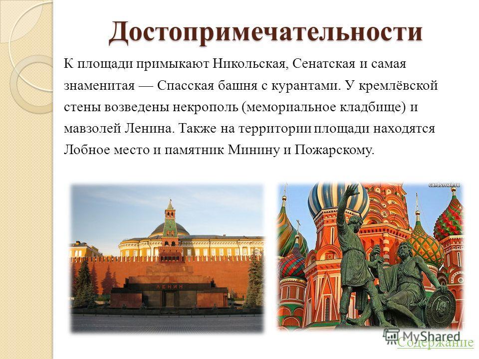 Достопримечательности К площади примыкают Никольская, Сенатская и самая знаменитая Спасская башня с курантами. У кремлёвской стены возведены некрополь (мемориальное кладбище) и мавзолей Ленина. Также на территории площади находятся Лобное место и пам