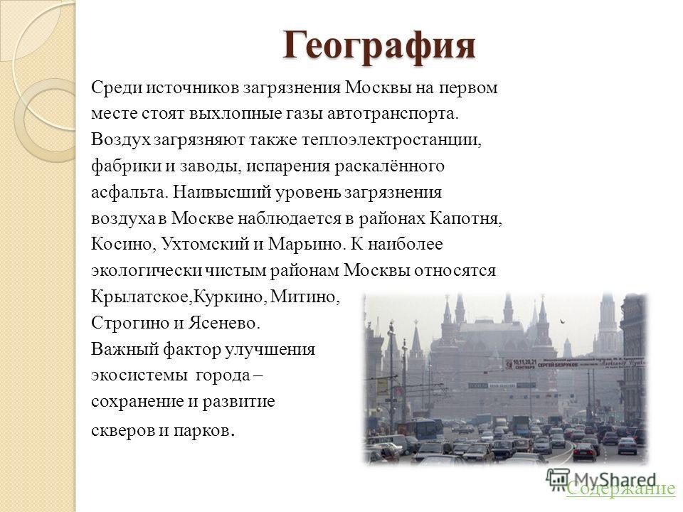 География Среди источников загрязнения Москвы на первом месте стоят выхлопные газы автотранспорта. Воздух загрязняют также теплоэлектростанции, фабрики и заводы, испарения раскалённого асфальта. Наивысший уровень загрязнения воздуха в Москве наблюдае