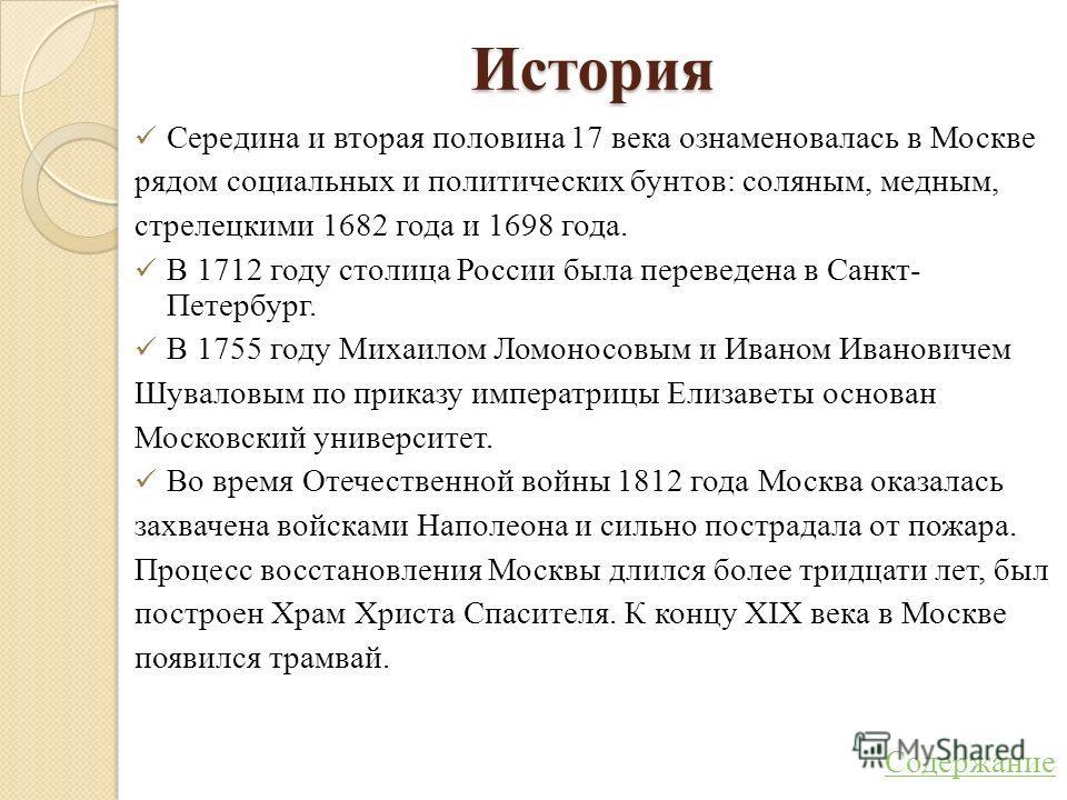История Середина и вторая половина 17 века ознаменовалась в Москве рядом социальных и политических бунтов: соляным, медным, стрелецкими 1682 года и 1698 года. В 1712 году столица России была переведена в Санкт- Петербург. В 1755 году Михаилом Ломонос