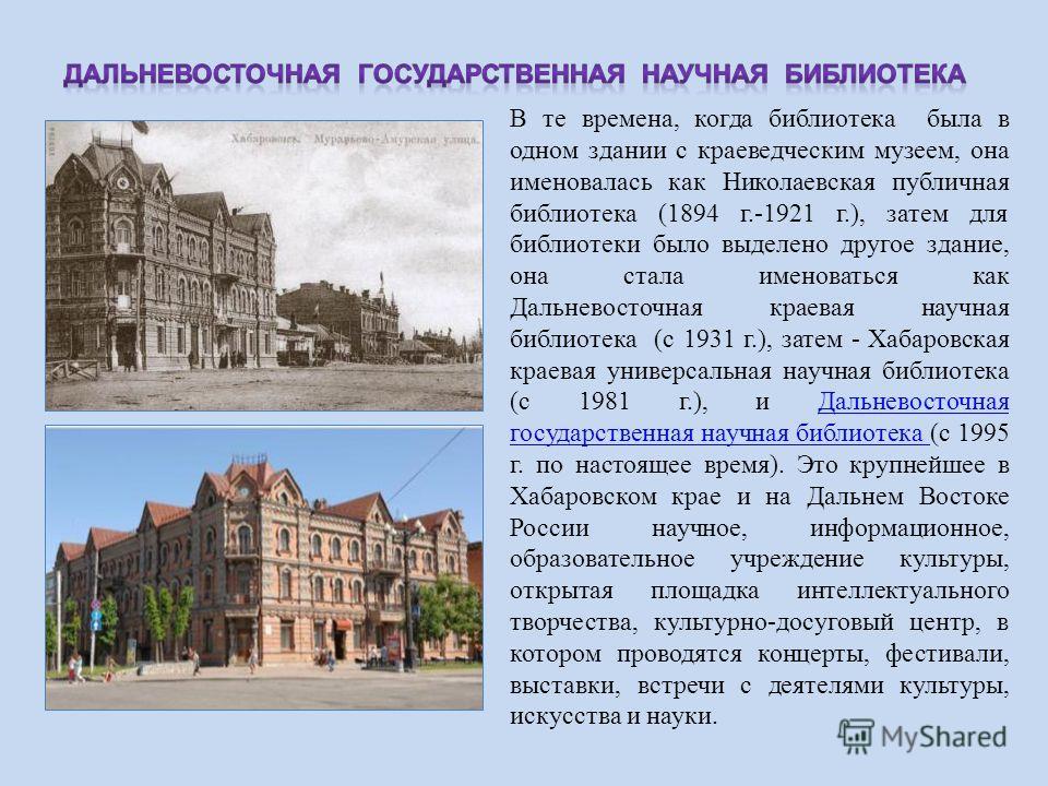 В те времена, когда библиотека была в одном здании с краеведческим музеем, она именовалась как Николаевская публичная библиотека (1894 г.-1921 г.), затем для библиотеки было выделено другое здание, она стала именоваться как Дальневосточная краевая на