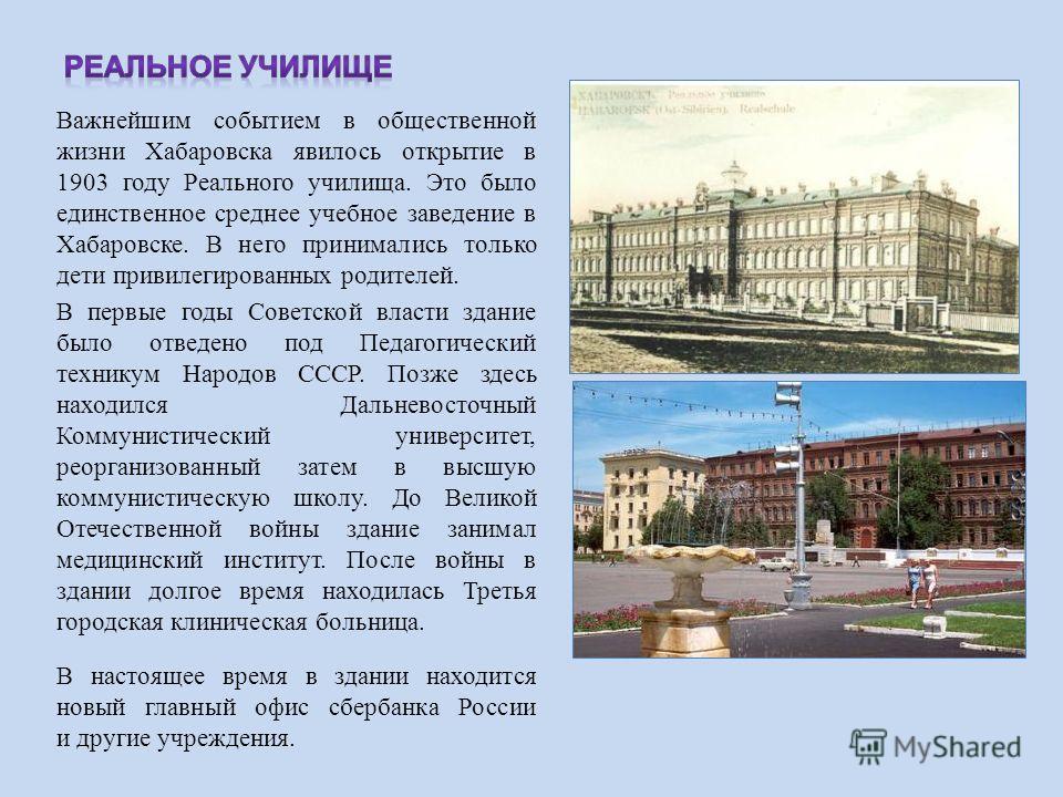 Важнейшим событием в общественной жизни Хабаровска явилось открытие в 1903 году Реального училища. Это было единственное среднее учебное заведение в Хабаровске. В него принимались только дети привилегированных родителей. В первые годы Советской власт