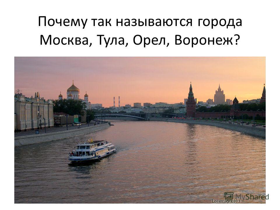 Почему так называются города Москва, Тула, Орел, Воронеж?
