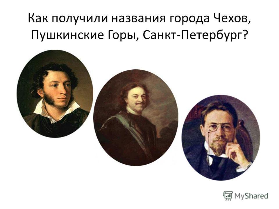 Как получили названия города Чехов, Пушкинские Горы, Санкт-Петербург?