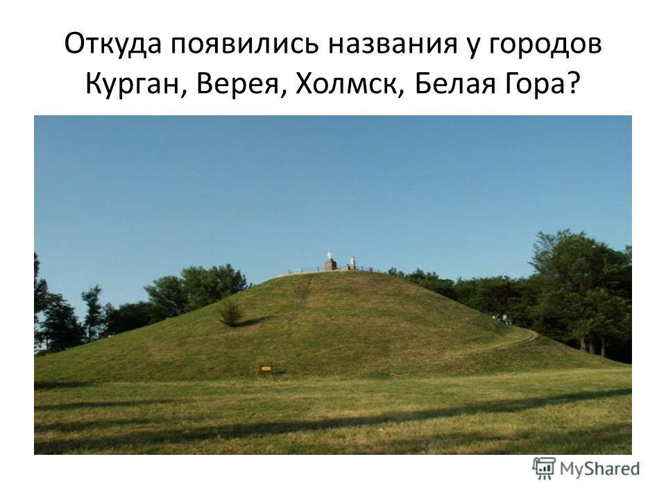 Откуда появились названия у городов Курган, Верея, Холмск, Белая Гора?