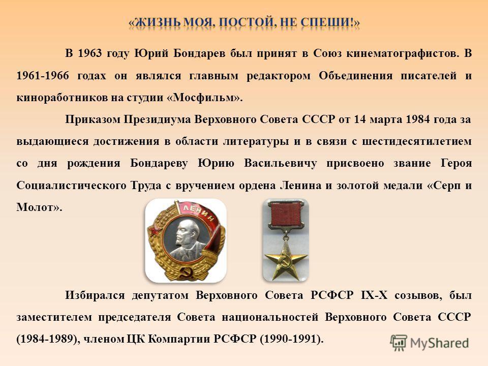 В 1963 году Юрий Бондарев был принят в Союз кинематографистов. В 1961-1966 годах он являлся главным редактором Объединения писателей и киноработников на студии «Мосфильм». Приказом Президиума Верховного Совета СССР от 14 марта 1984 года за выдающиеся