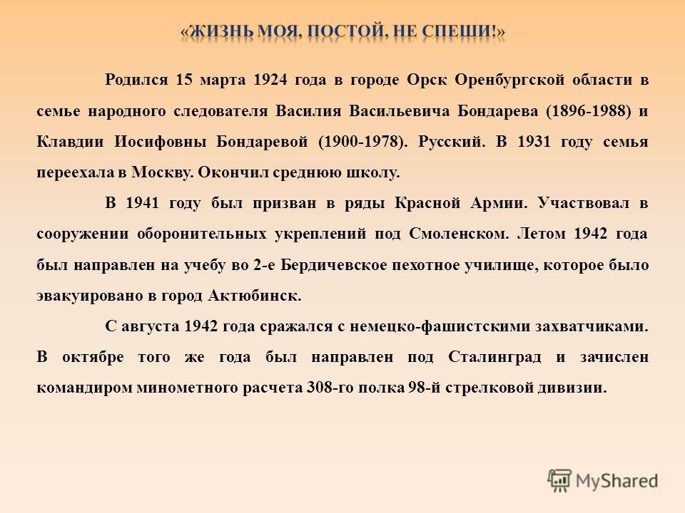 Родился 15 марта 1924 года в городе Орск Оренбургской области в семье народного следователя Василия Васильевича Бондарева (1896-1988) и Клавдии Иосифовны Бондаревой (1900-1978). Русский. В 1931 году семья переехала в Москву. Окончил среднюю школу. В