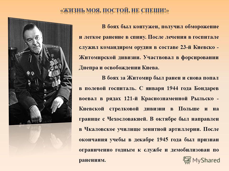 В боях был контужен, получил обморожение и легкое ранение в спину. После лечения в госпитале служил командиром орудия в составе 23-й Киевско - Житомирской дивизии. Участвовал в форсировании Днепра и освобождении Киева. В боях за Житомир был ранен и с