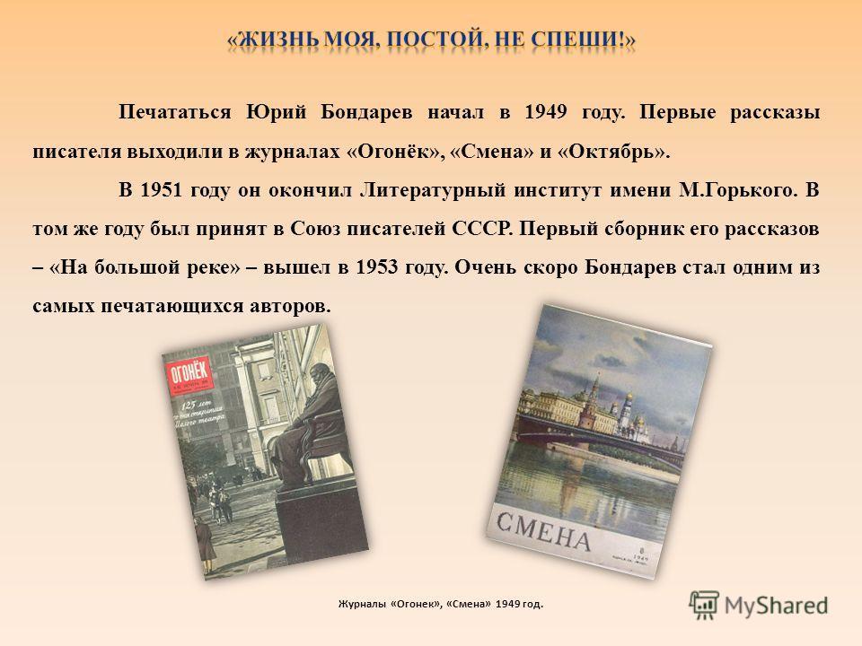 Печататься Юрий Бондарев начал в 1949 году. Первые рассказы писателя выходили в журналах «Огонёк», «Смена» и «Октябрь». В 1951 году он окончил Литературный институт имени М.Горького. В том же году был принят в Союз писателей СССР. Первый сборник его