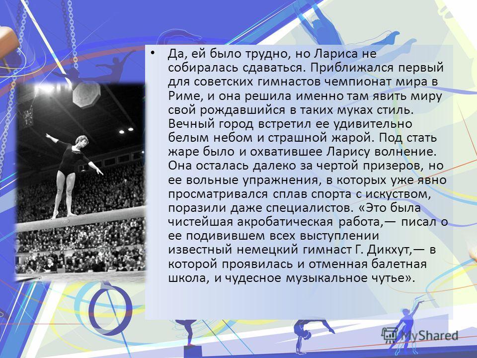 Да, ей было трудно, но Лариса не собиралась сдаваться. Приближался первый для советских гимнастов чемпионат мира в Риме, и она решила именно там явить миру свой рождавшийся в таких муках стиль. Вечный город встретил ее удивительно белым небом и страш