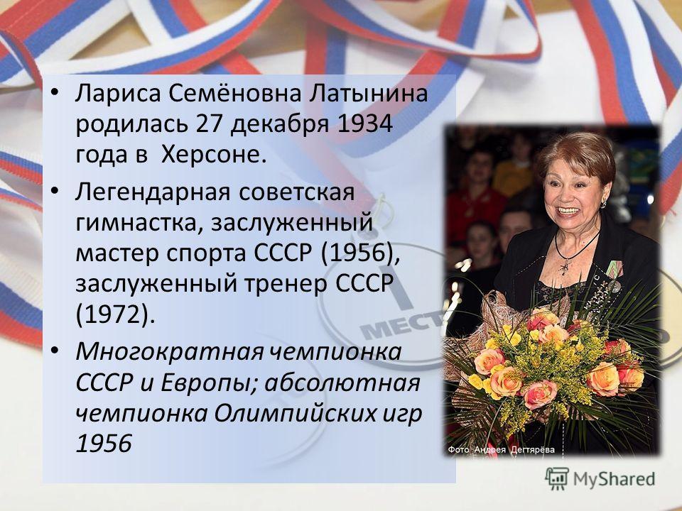 Лариса Семёновна Латынина родилась 27 декабря 1934 года в Херсоне. Легендарная советская гимнастка, заслуженный мастер спорта СССР (1956), заслуженный тренер СССР (1972). Многократная чемпионка СССР и Европы; абсолютная чемпионка Олимпийских игр 1956