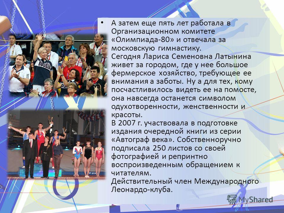 А затем еще пять лет работала в Организационном комитете «Олимпиада-80» и отвечала за московскую гимнастику. Сегодня Лариса Семеновна Латынина живет за городом, где у нее большое фермерское хозяйство, требующее ее внимания а заботы. Ну а для тех, ком