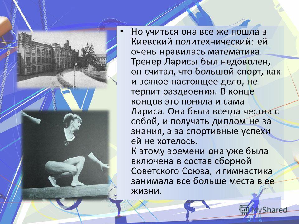 Но учиться она все же пошла в Киевский политехнический: ей очень нравилась математика. Тренер Ларисы был недоволен, он считал, что большой спорт, как и всякое настоящее дело, не терпит раздвоения. В конце концов это поняла и сама Лариса. Она была все