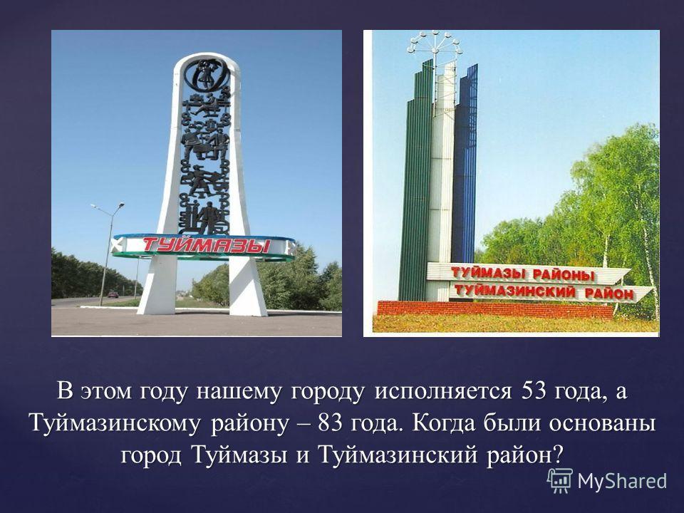 В этом году нашему городу исполняется 53 года, а Туймазинскому району – 83 года. Когда были основаны город Туймазы и Туймазинский район?