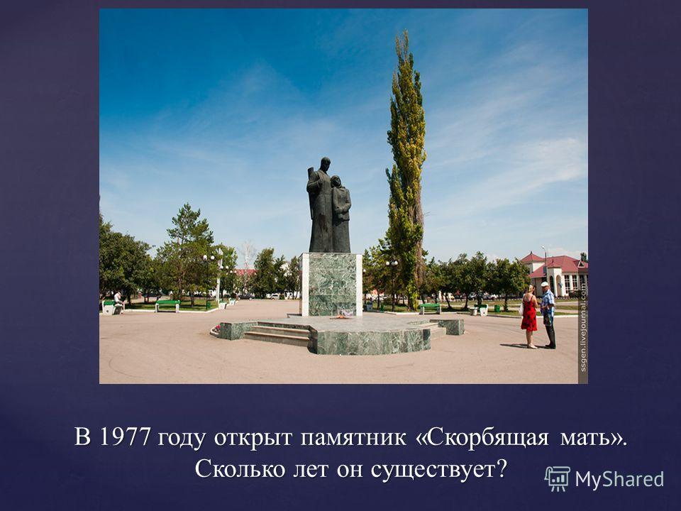 В 1977 году открыт памятник «Скорбящая мать». Сколько лет он существует?