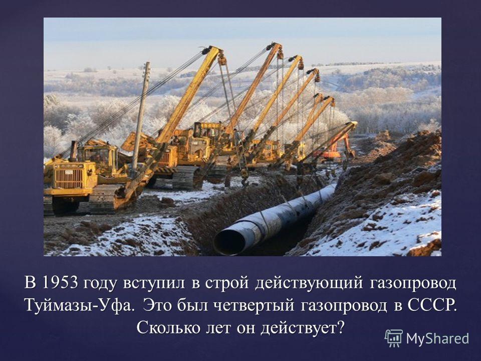 В 1953 году вступил в строй действующий газопровод Туймазы-Уфа. Это был четвертый газопровод в СССР. Сколько лет он действует?