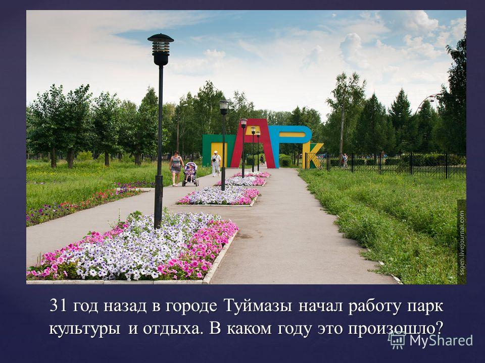 31 год назад в городе Туймазы начал работу парк культуры и отдыха. В каком году это произошло?