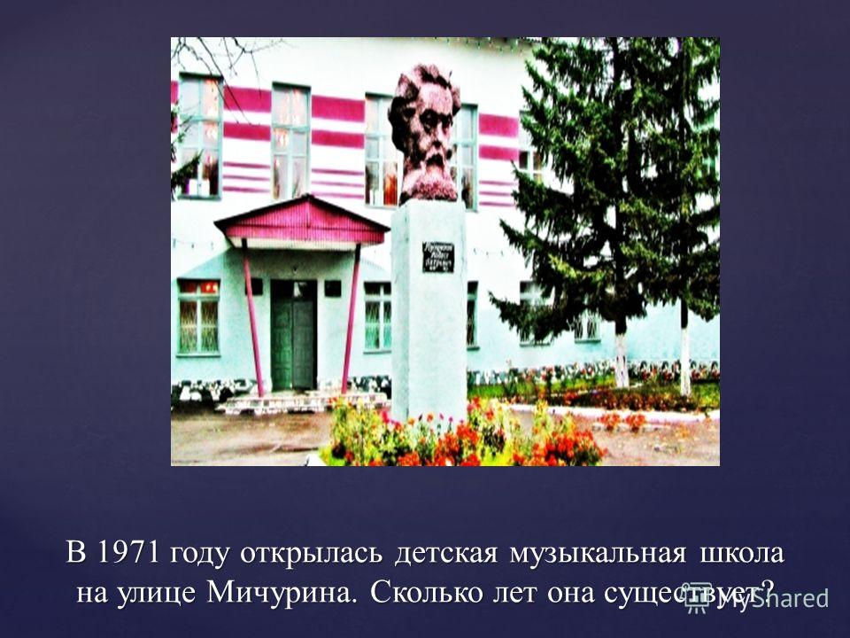В 1971 году открылась детская музыкальная школа на улице Мичурина. Сколько лет она существует?
