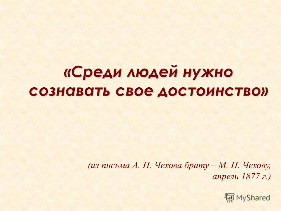 «Среди людей нужно сознавать свое достоинство» (из письма А. П. Чехова брату – М. П. Чехову, апрель 1877 г.)