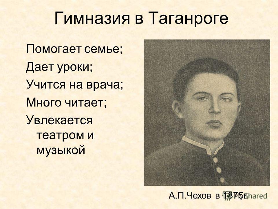 Гимназия в Таганроге Помогает семье; Дает уроки; Учится на врача; Много читает; Увлекается театром и музыкой А.П.Чехов в 1875 г.