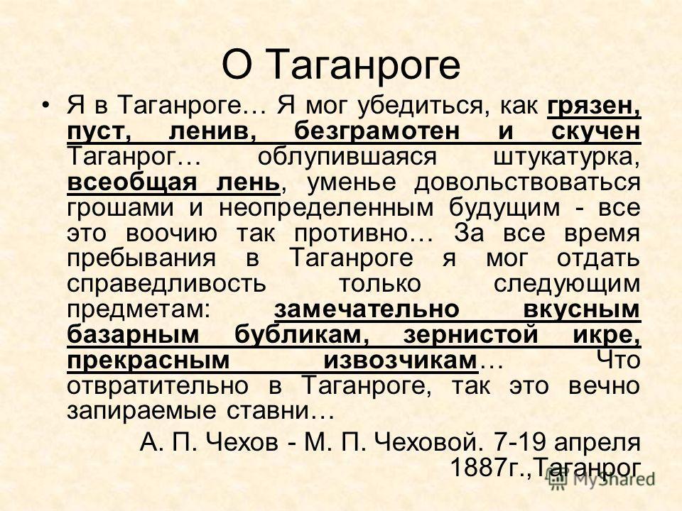 О Таганроге Я в Таганроге… Я мог убедиться, как грязен, пуст, ленив, безграмотен и скучен Таганрог… облупившаяся штукатурка, всеобщая лень, уменье довольствоваться грошами и неопределенным будущим - все это воочию так противно… За все время пребывани