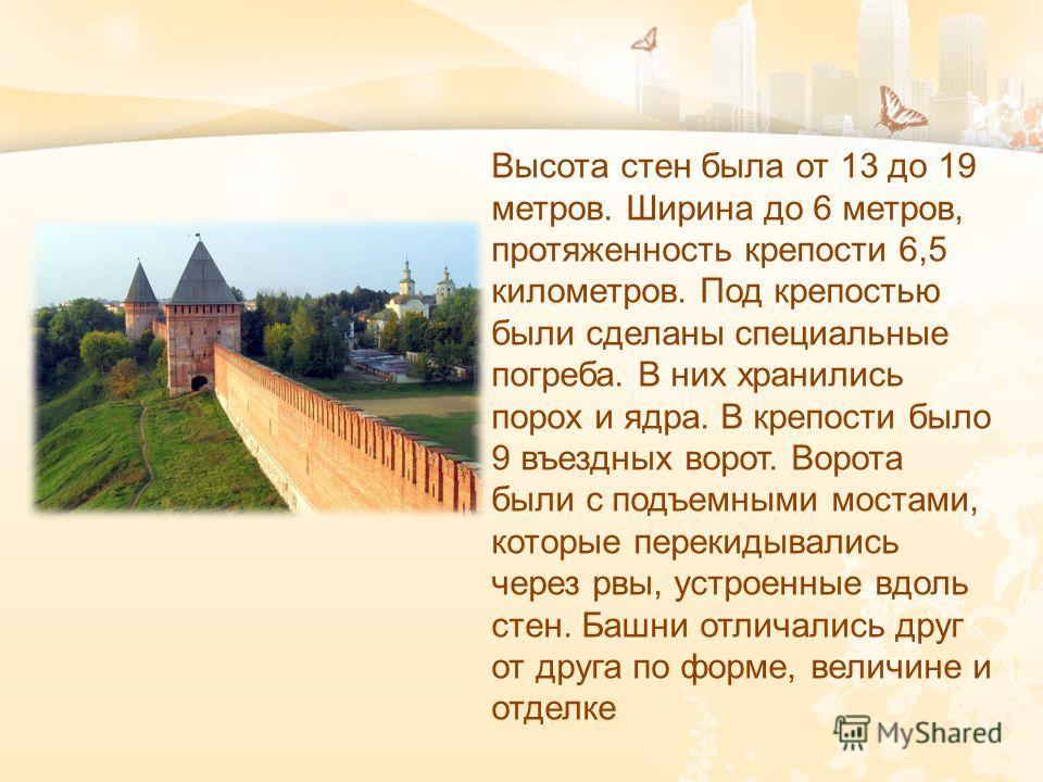 Высота стен была от 13 до 19 метров. Ширина до 6 метров, протяженность крепости 6,5 километров. Под крепостью были сделаны специальные погреба. В них хранились порох и ядра. В крепости было 9 въездных ворот. Ворота были с подъемными мостами, которые