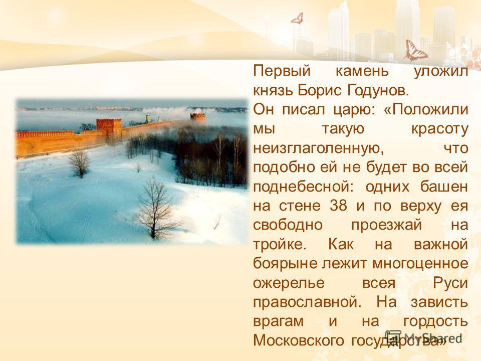 Первый камень уложил князь Борис Годунов. Он писал царю : « Положили мы такую красоту неизглаголенную, что подобно ей не будет во всей поднебесной : одних башен на стене 38 и по верху ея свободно проезжай на тройке. Как на важной боярыне лежит многоц